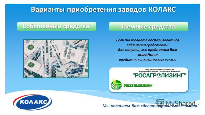 Варианты приобретения заводов КОЛАКС Мы поможем Вам сделать правильный выбор! Собственные средства Если Вы желаете воспользоваться заёмными средствами для покупки, мы предложим Вам выгодные кредитные и лизинговые схемы Заемные средства