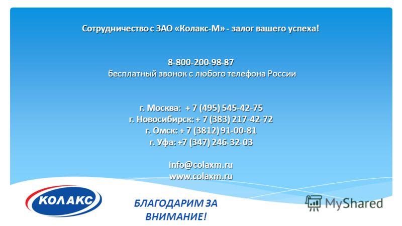 Сотрудничество с ЗАО «Колакс-М» - залог вашего успеха! 8-800-200-98-87 бесплатный звонок с любого телефона России бесплатный звонок с любого телефона России г. Москва: + 7 (495) 545-42-75 г. Новосибирск: + 7 (383) 217-42-72 г. Омск: + 7 (3812) 91-00-