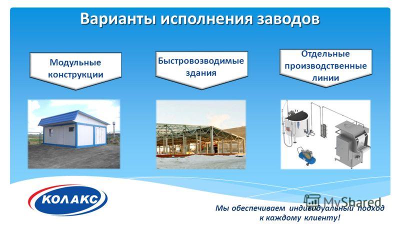 Варианты исполнения заводов Отдельные производственные линии Модульные конструкции Быстровозводимые здания Мы обеспечиваем индивидуальный подход к каждому клиенту!