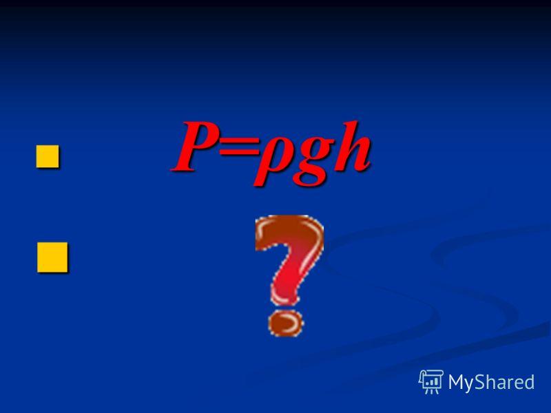 P=ρgh P=ρgh