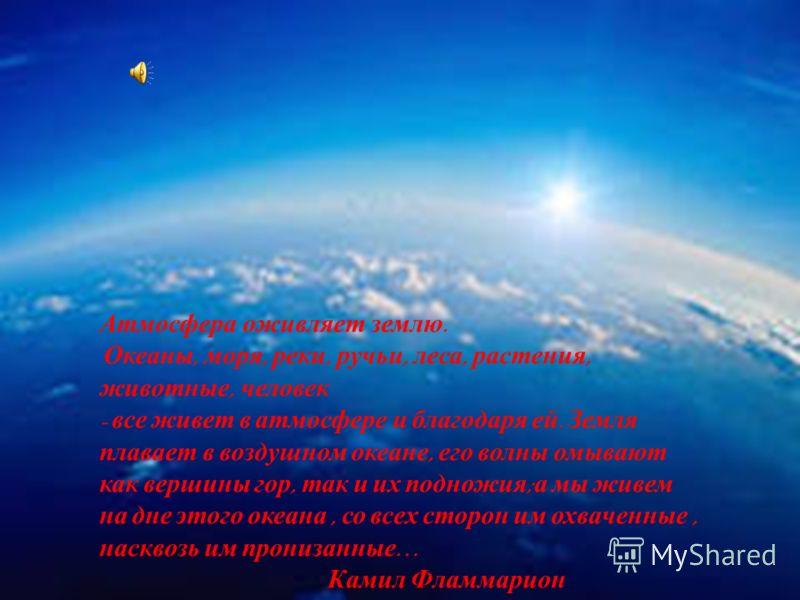 Атмосфера оживляет землю. Океаны, моря, реки, ручьи, леса, растения, животные, человек - все живет в атмосфере и благодаря ей. Земля плавает в воздушном океане, его волны омывают как вершины гор, так и их подножия ; а мы живем на дне этого океана, со