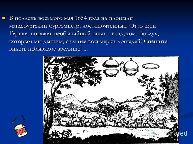 В полдень восьмого мая 1654 года на площади магдебургский бургомистр, достопочтенный Отто фон Герике, покажет необычайный опыт с воздухом. Воздух, которым мы дышим, сильнее восьмерки лошадей! Спешите видеть небывалое зрелище!... В полдень восьмого ма