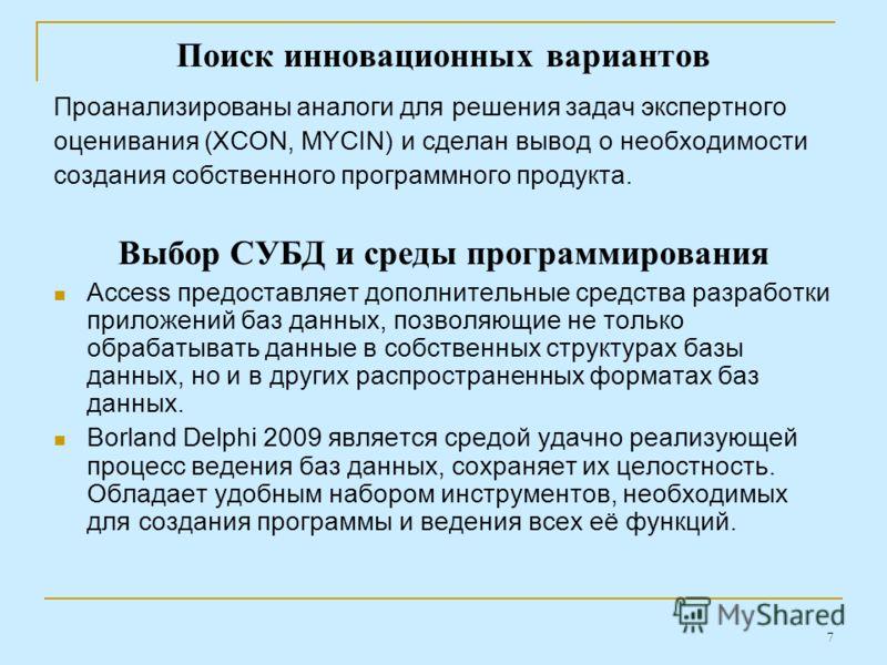 7 Поиск инновационных вариантов Проанализированы аналоги для решения задач экспертного оценивания (XCON, MYCIN) и сделан вывод о необходимости создания собственного программного продукта. Выбор СУБД и среды программирования Access предоставляет допол