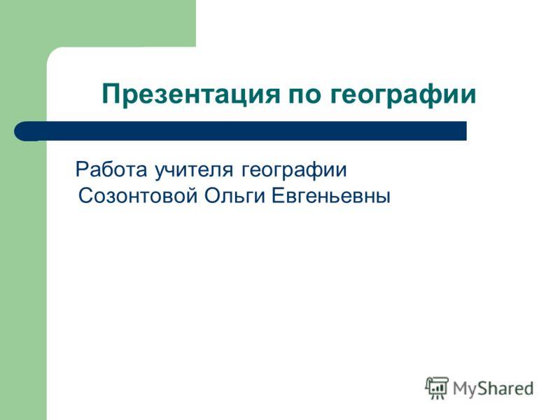 Презентация по географии Работа учителя географии Созонтовой Ольги Евгеньевны