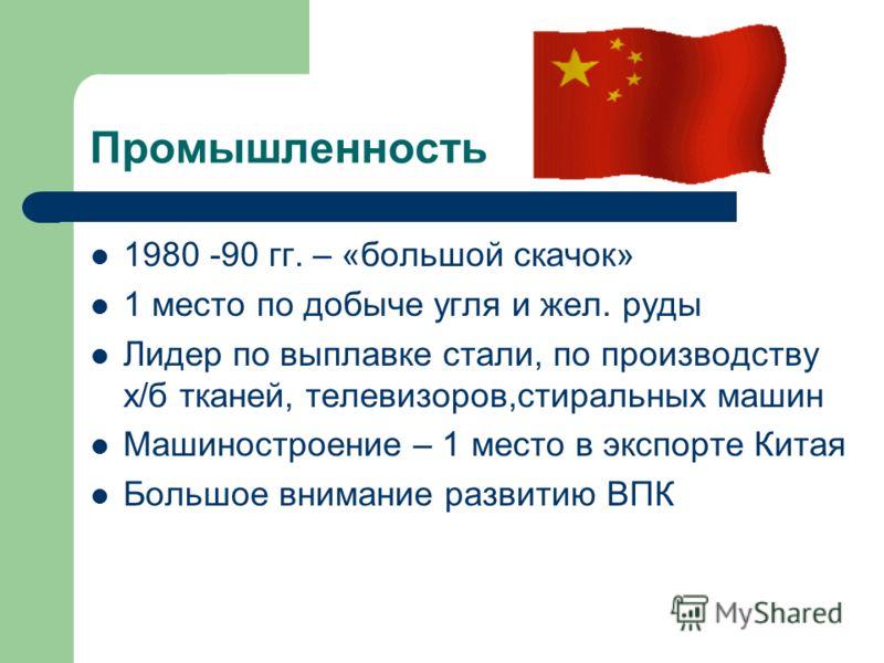 Промышленность 1980 -90 гг. – «большой скачок» 1 место по добыче угля и жел. руды Лидер по выплавке стали, по производству х/б тканей, телевизоров,стиральных машин Машиностроение – 1 место в экспорте Китая Большое внимание развитию ВПК