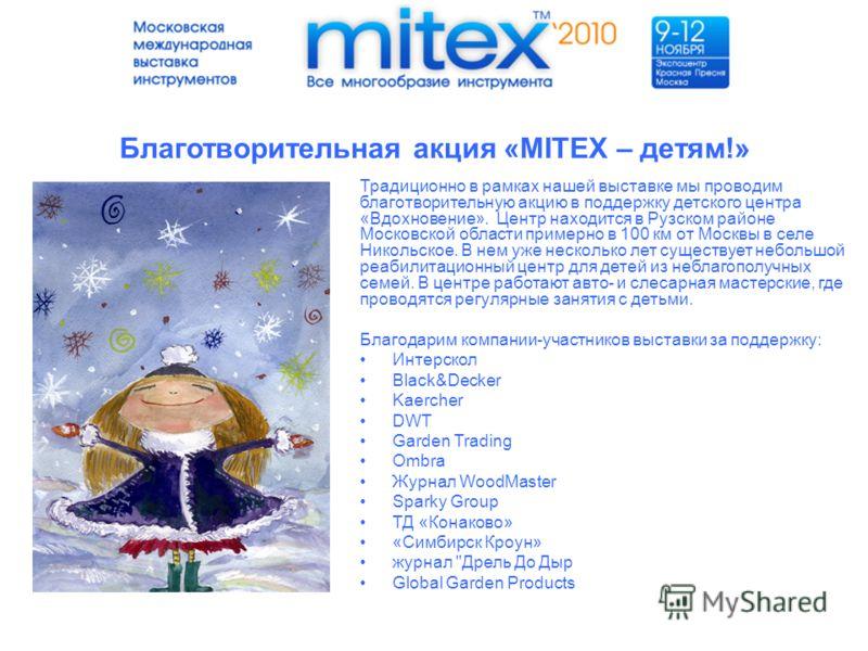Благотворительная акция «MITEX – детям!» Традиционно в рамках нашей выставке мы проводим благотворительную акцию в поддержку детского центра «Вдохновение». Центр находится в Рузском районе Московской области примерно в 100 км от Москвы в селе Никольс