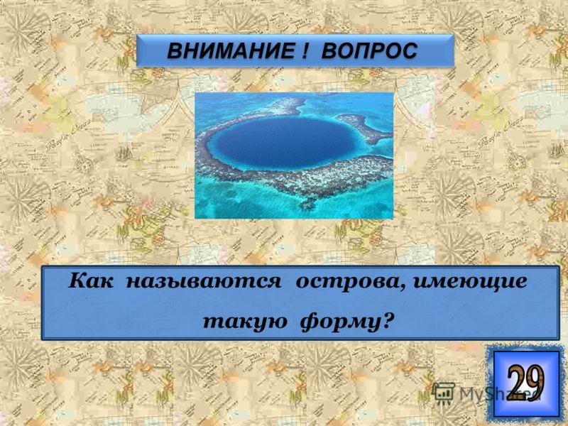 ВНИМАНИЕ ! ВОПРОС ВНИМАНИЕ ! ВОПРОС Как называются острова, имеющие такую форму?