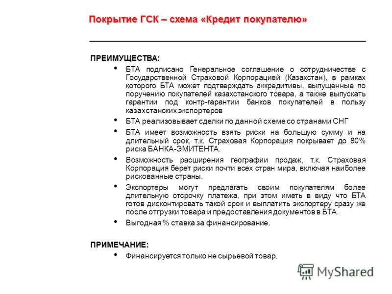 ПРЕИМУЩЕСТВА: БТА подписано Генеральное соглашение о сотрудничестве с Государственной Страховой Корпорацией (Казахстан), в рамках которого БТА может подтверждать аккредитивы, выпущенные по поручению покупателей казахстанского товара, а также выпускат