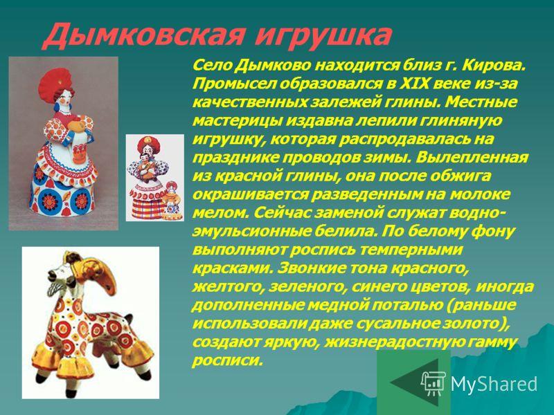 Дымковская игрушка Село Дымково находится близ г. Кирова. Промысел образовался в XIX веке из-за качественных залежей глины. Местные мастерицы издавна лепили глиняную игрушку, которая распродавалась на празднике проводов зимы. Вылепленная из красной г