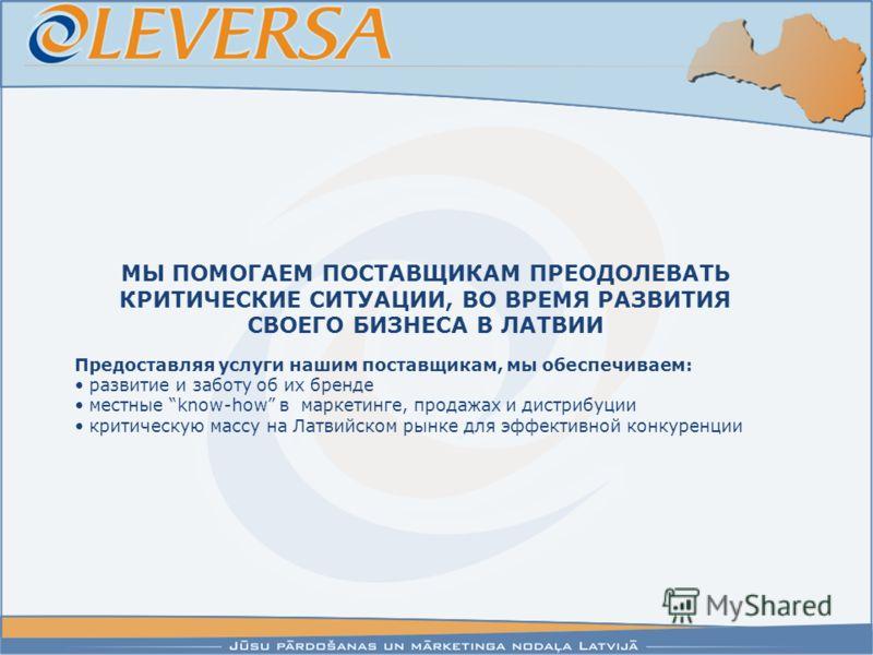 Предоставляя услуги нашим поставщикам, мы обеспечиваем: развитие и заботу об их бренде местные know-how в маркетинге, продажах и дистрибуции критическую массу на Латвийском рынке для эффективной конкуренции МЫ ПОМОГАЕМ ПОСТАВЩИКАМ ПРЕОДОЛЕВАТЬ КРИТИЧ