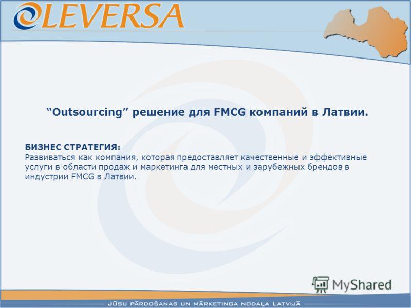 Outsourcing решение для FMCG компаний в Латвии. БИЗНЕС СТРАТЕГИЯ: Развиваться как компания, которая предоставляет качественные и эффективные услуги в области продаж и маркетинга для местных и зарубежных брендов в индустрии FMCG в Латвии.