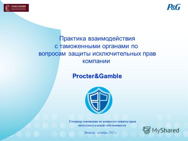 Практика взаимодействия с таможенными органами по вопросам защиты исключительных прав компанииProcter&Gamble Семинар-совещание по вопросам защиты прав интеллектуальной собственности Бишкек, октябрь 2012 г.
