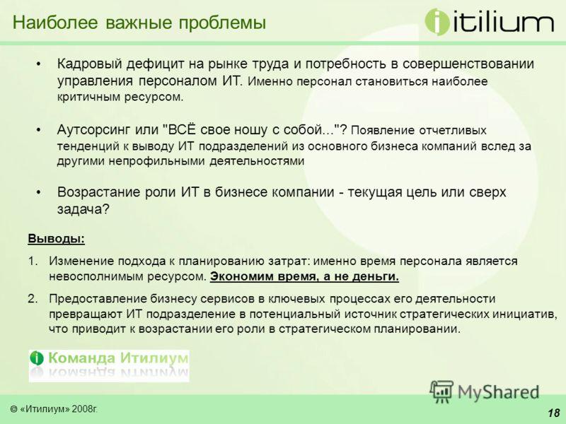 «Итилиум» 2008г. 17 Что происходит? Наиболее значимыми целями перехода на сервисную модель являются совершенствование качества услуг и обеспечение прозрачности работы ИТ службы Потребности в использовании сервисной модели и автоматизации находятся в
