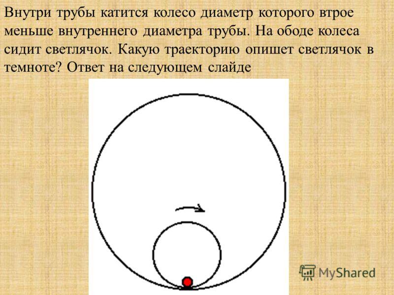 Внутри трубы катится колесо диаметр которого втрое меньше внутреннего диаметра трубы. На ободе колеса сидит светлячок. Какую траекторию опишет светлячок в темноте? Ответ на следующем слайде