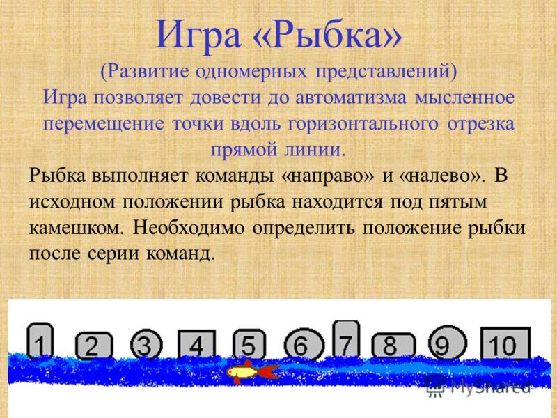 Игра «Рыбка» (Развитие одномерных представлений) Игра позволяет довести до автоматизма мысленное перемещение точки вдоль горизонтального отрезка прямой линии. Рыбка выполняет команды «направо» и «налево». В исходном положении рыбка находится под пяты