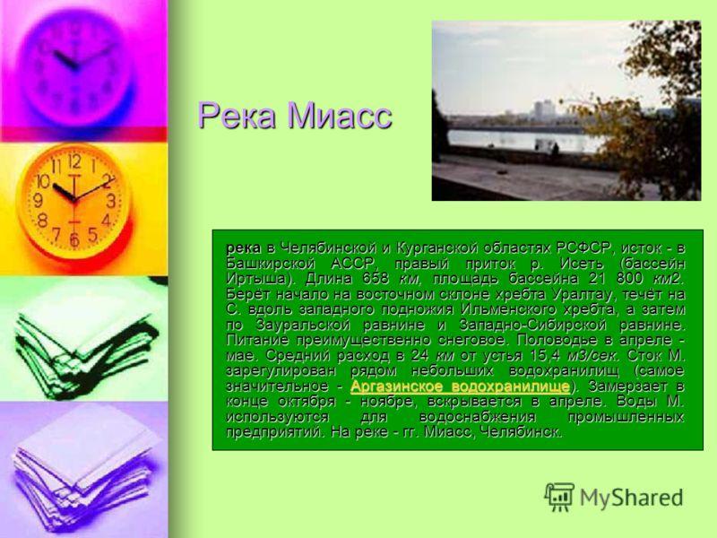 Река Миасс река в Челябинской и Курганской областях РСФСР, исток - в Башкирской АССР, правый приток р. Исеть (бассейн Иртыша). Длина 658 км, площадь бассейна 21 800 км2. Берёт начало на восточном склоне хребта Уралтау, течёт на С. вдоль западного под