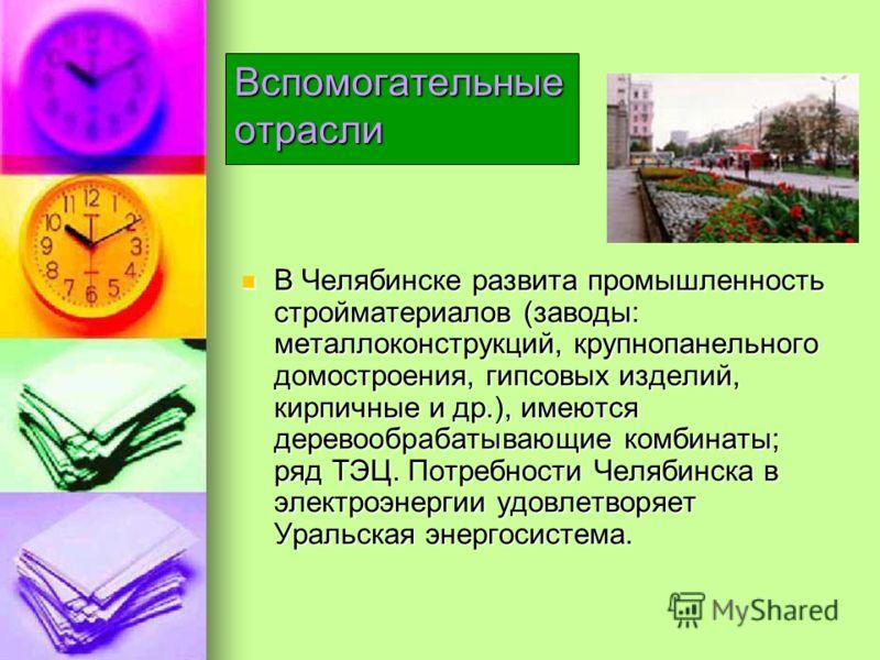 В Челябинске развита промышленность стройматериалов (заводы: металлоконструкций, крупнопанельного домостроения, гипсовых изделий, кирпичные и др.), имеются деревообрабатывающие комбинаты; ряд ТЭЦ. Потребности Челябинска в электроэнергии удовлетворяет