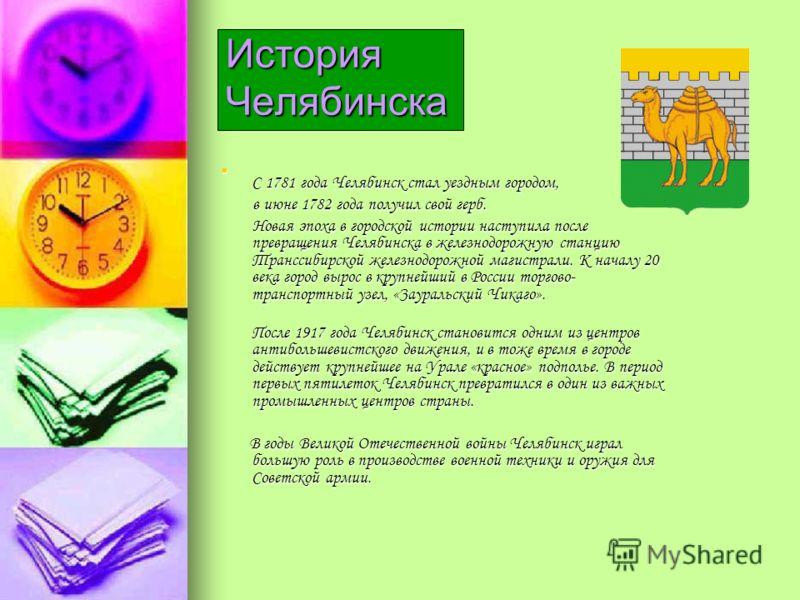 История Челябинска С 1781 года Челябинск стал уездным городом, в июне 1782 года получил свой герб. Новая эпоха в городской истории наступила после превращения Челябинска в железнодорожную станцию Транссибирской железнодорожной магистрали. К началу 20