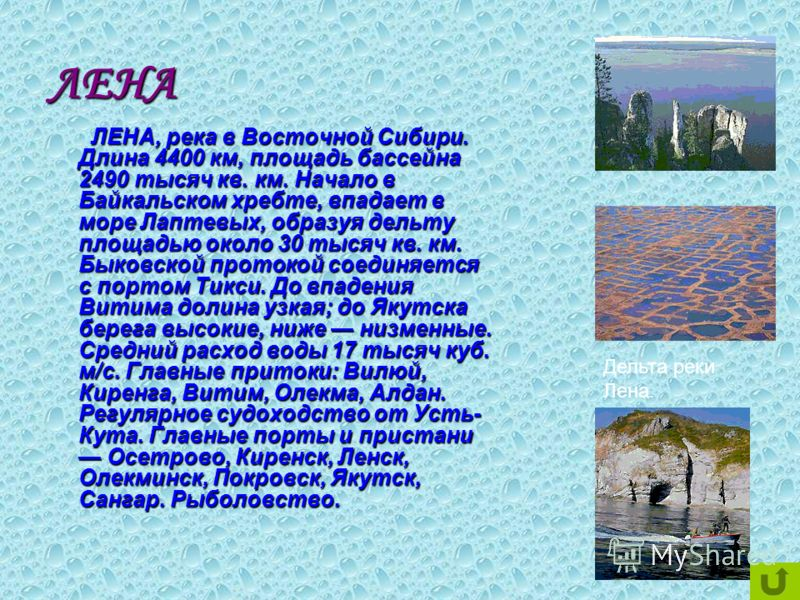 ЛЕНА ЛЕНА, река в Восточной Сибири. Длина 4400 км, площадь бассейна 2490 тысяч кв. км. Начало в Байкальском хребте, впадает в море Лаптевых, образуя дельту площадью около 30 тысяч кв. км. Быковской протокой соединяется с портом Тикси. До впадения Вит