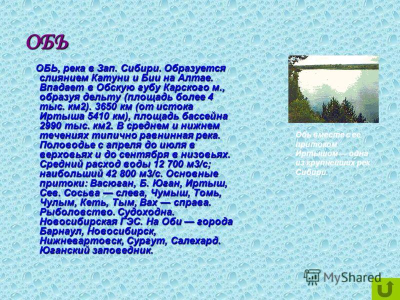 ОБЬ ОБЬ, река в Зап. Сибири. Образуется слиянием Катуни и Бии на Алтае. Впадает в Обскую губу Карского м., образуя дельту (площадь более 4 тыс. км2). 3650 км (от истока Иртыша 5410 км), площадь бассейна 2990 тыс. км2. В среднем и нижнем течениях типи