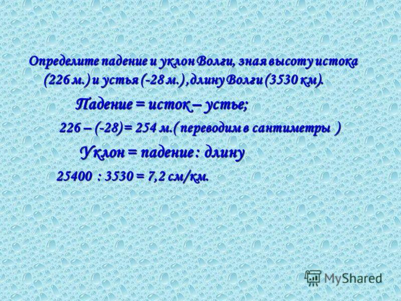 Определите падение и уклон Волги, зная высоту истока (226 м.) и устья (-28 м.),длину Волги (3530 км). Падение = исток – устье; Падение = исток – устье; 226 – (-28) = 254 м.( переводим в сантиметры ) 226 – (-28) = 254 м.( переводим в сантиметры ) Укло