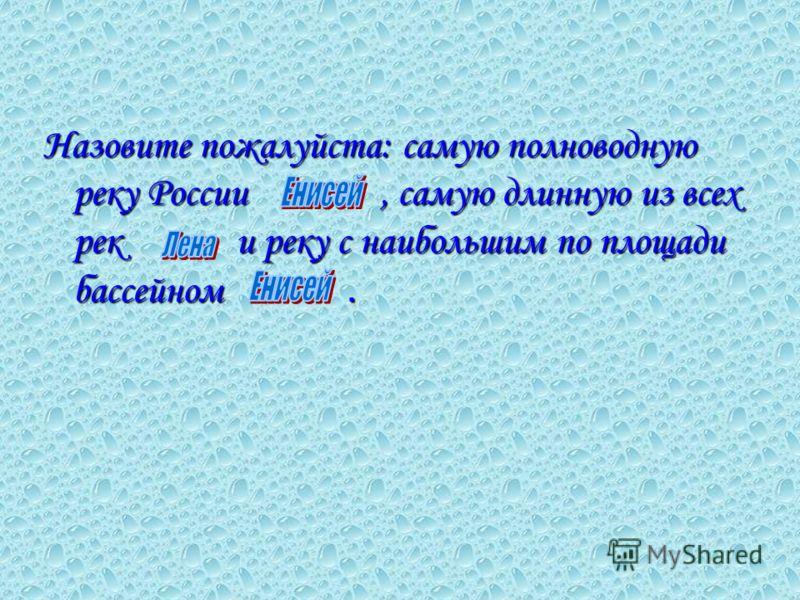 Назовите пожалуйста: самую полноводную реку России, самую длинную из всех рек и реку с наибольшим по площади бассейном.