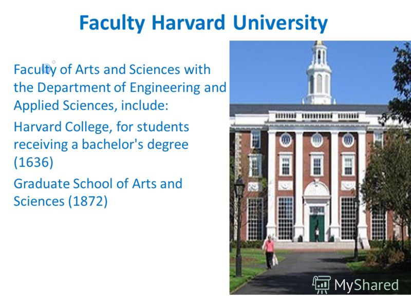 Faculty Harvard University Faculty of Arts and Sciences with the Department of Engineering and Applied Sciences, include: Harvard College, for students receiving a bachelor's degree (1636) Graduate School of Arts and Sciences (1872)