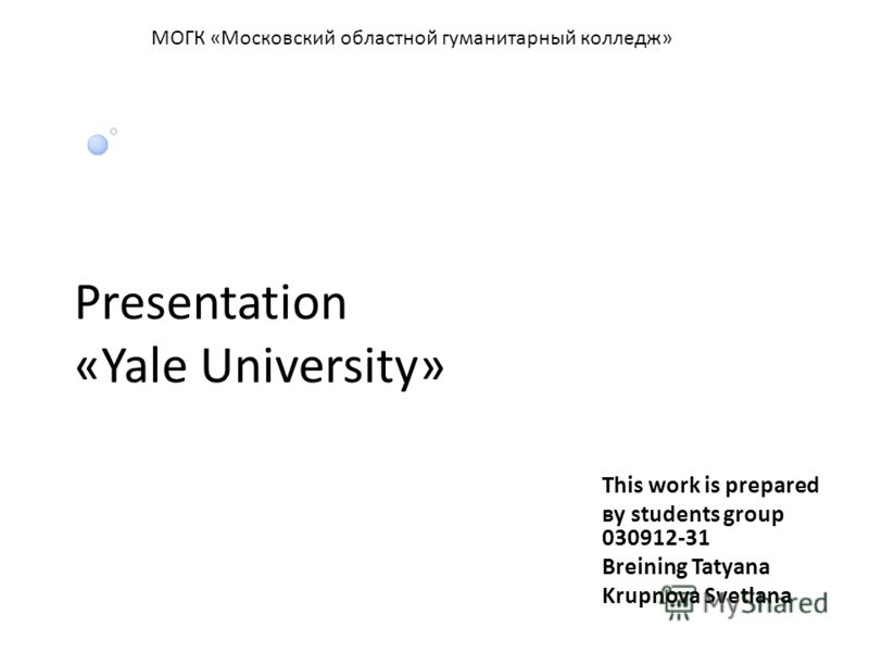 Presentation «Yale University» This work is prepared вy students group 030912-31 Breining Tatyana Krupnova Svetlana МОГК «Московский областной гуманитарный колледж»