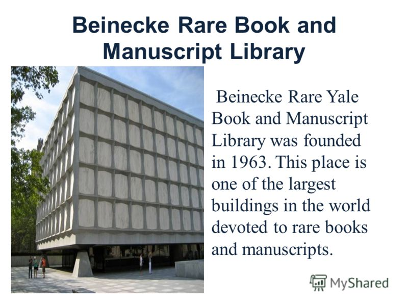 Beinecke Rare Book and Manuscript Library Beinecke Rare Yale Book and Manuscript Library was founded in 1963. This place is one of the largest buildings in the world devoted to rare books and manuscripts.