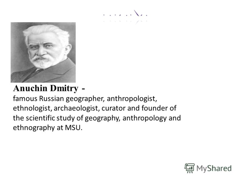 Anuchin Dmitry - famous Russian geographer, anthropologist, ethnologist, archaeologist, curator and founder of the scientific study of geography, anthropology and ethnography at MSU.