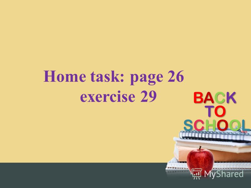BACKBACKBACKBACK TOTOTOTO SCHOOLSCHOOLSCHOOLSCHOOL Home task: page 26 exercise 29
