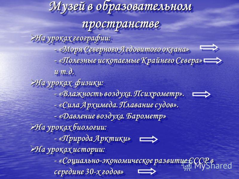 Музей в образовательном пространстве На уроках географии: На уроках географии: - «Моря Северного Ледовитого океана» - «Полезные ископаемые Крайнего Севера» и т.д. На уроках физики: На уроках физики: - «Влажность воздуха. Психрометр». - «Сила Архимеда