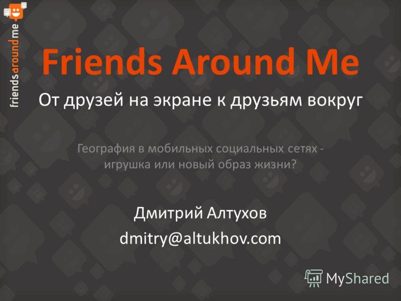 Friends Around Me От друзей на экране к друзьям вокруг География в мобильных социальных сетях - игрушка или новый образ жизни? Дмитрий Алтухов dmitry@altukhov.com