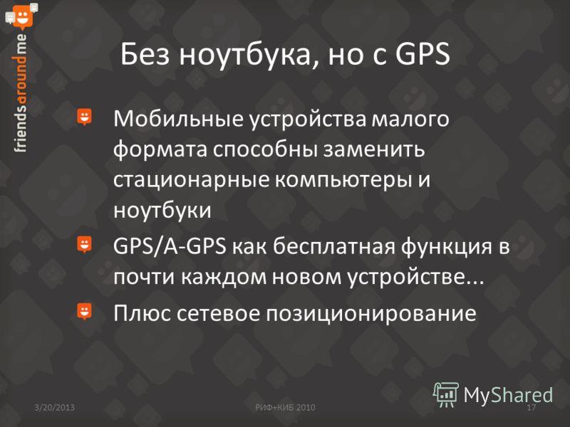 Без ноутбука, но с GPS Мобильные устройства малого формата способны заменить стационарные компьютеры и ноутбуки GPS/A-GPS как бесплатная функция в почти каждом новом устройстве... Плюс сетевое позиционирование 3/20/2013РИФ+КИБ 201017
