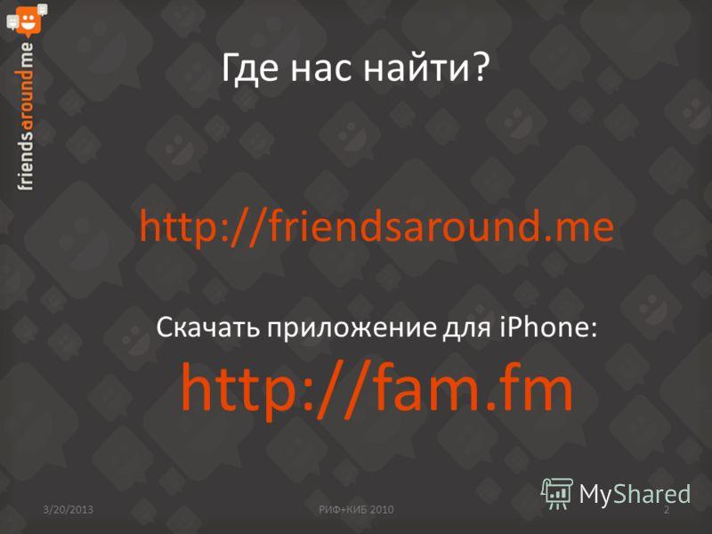 Где нас найти? http://friendsaround.me Скачать приложение для iPhone: http://fam.fm 3/20/2013РИФ+КИБ 20102