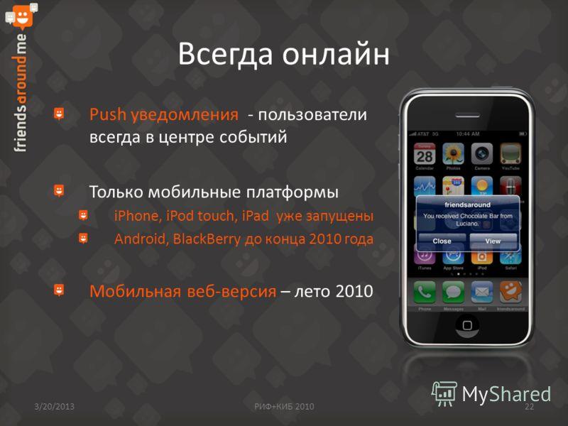 Всегда онлайн Push уведомления - пользователи всегда в центре событий Только мобильные платформы iPhone, iPod touch, iPad уже запущены Android, BlackBerry до конца 2010 года Мобильная веб-версия – лето 2010 3/20/2013РИФ+КИБ 201022