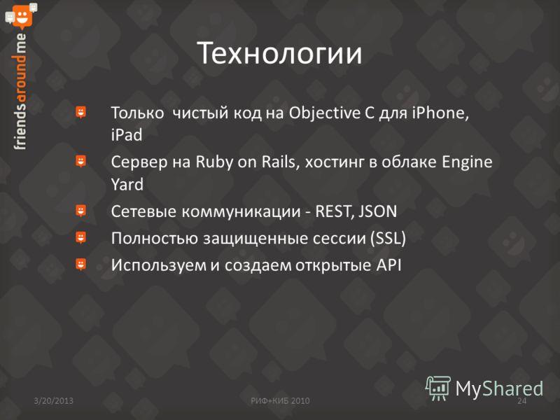 Технологии Только чистый код на Objective C для iPhone, iPad Сервер на Ruby on Rails, хостинг в облаке Engine Yard Сетевые коммуникации - REST, JSON Полностью защищенные сессии (SSL) Используем и создаем открытые API 3/20/2013РИФ+КИБ 201024