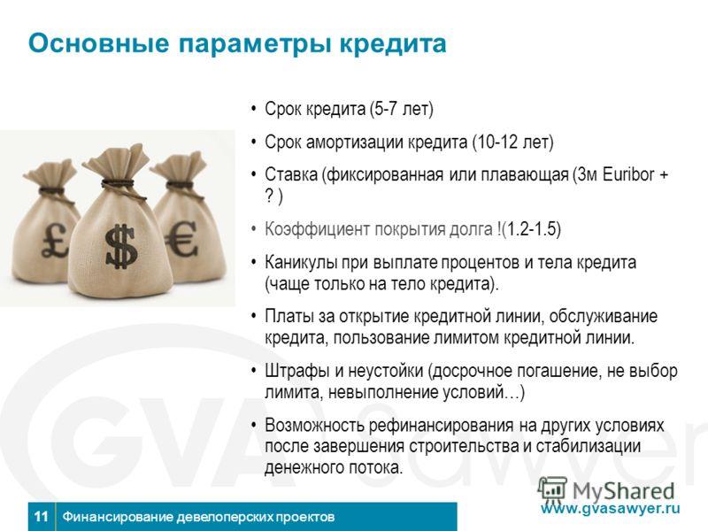 www.gvasawyer.ru Финансирование девелоперских проектов11 Основные параметры кредита Срок кредита (5-7 лет) Срок амортизации кредита (10-12 лет) Ставка (фиксированная или плавающая (3м Euribor + ? ) Коэффициент покрытия долга !(1.2-1.5) Каникулы при в