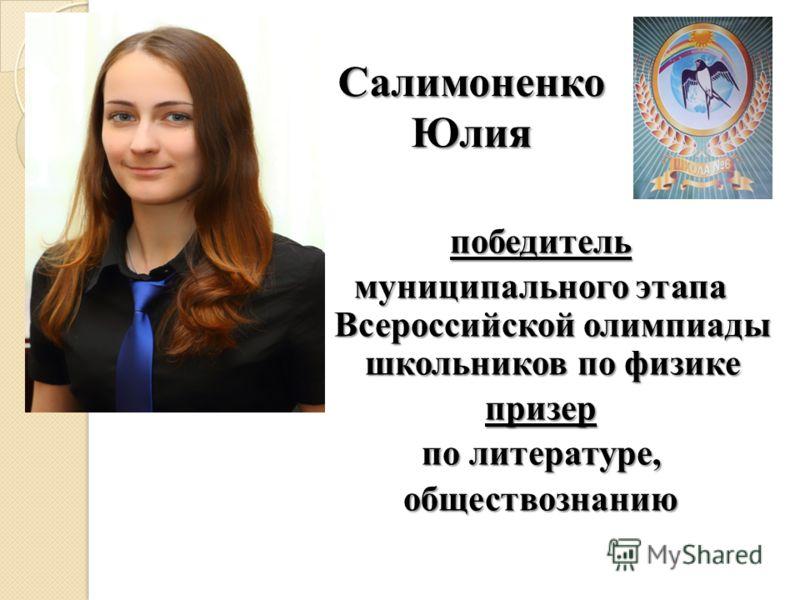 Салимоненко Юлия победитель муниципального этапа Всероссийской олимпиады школьников по физике призер по литературе, обществознанию