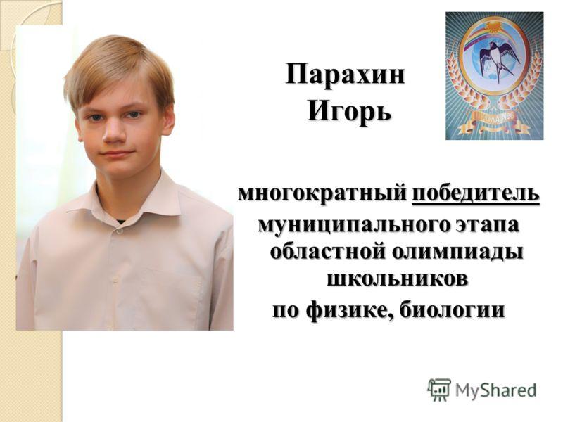 Парахин Игорь многократный победитель муниципального этапа областной олимпиады школьников по физике, биологии