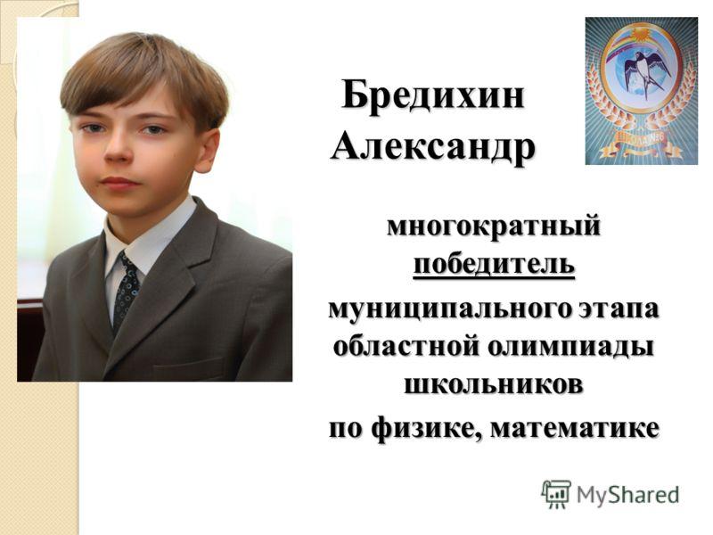 Бредихин Александр многократный победитель муниципального этапа областной олимпиады школьников по физике, математике