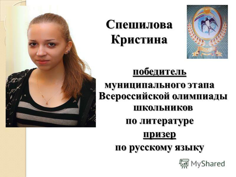 Спешилова Кристина победитель муниципального этапа Всероссийской олимпиады школьников по литературе призер по русскому языку