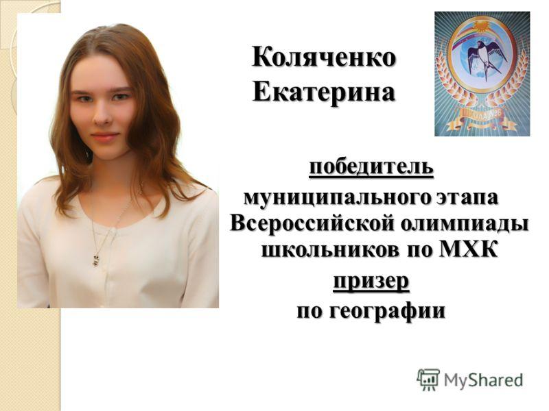 Коляченко Екатерина победитель муниципального этапа Всероссийской олимпиады школьников по МХК призер по географии