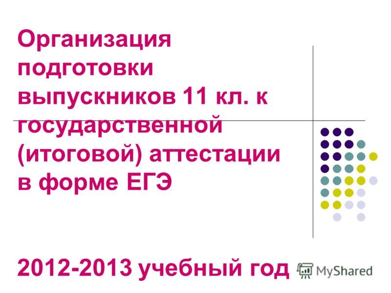 Организация подготовки выпускников 11 кл. к государственной (итоговой) аттестации в форме ЕГЭ 2012-2013 учебный год