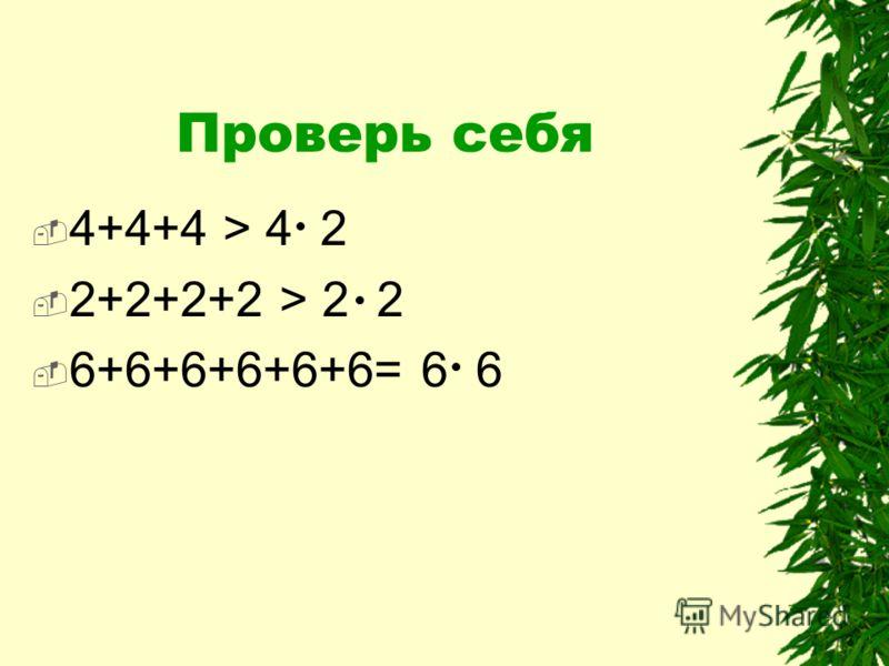 Проверь себя 4+4+4 > 4 2 2+2+2+2 > 2 2 6+6+6+6+6+6= 6 6