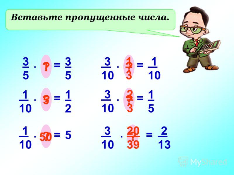 Вставьте пропущенные числа. 3535 =. ? 3535 1 1 10 =. ? 1212 5 1 10 =. ? 5 50 3 10 =. ? 1 10 1 3 3 10 =. ? 1515 2 3 3 10 =. ? 2 13 20 39