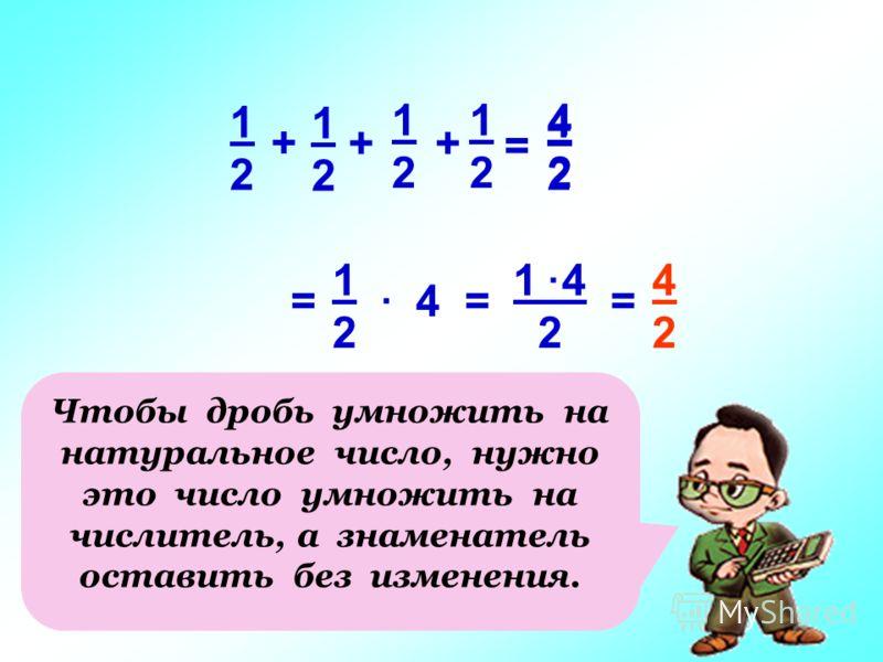 4 1 4 2 1212 = 4242. =. = 4242 Чтобы дробь умножить на натуральное число, нужно это число умножить на числитель, а знаменатель оставить без изменения. 1212 + 1212 1212 + = 4242 1212 +