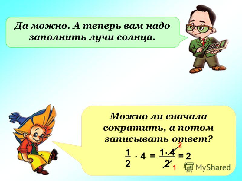 Да можно. А теперь вам надо заполнить лучи солнца. Можно ли сначала сократить, а потом записывать ответ? 4 1 4 2 1212. =. =2 2 1