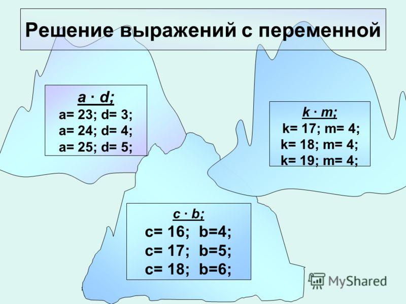 а · d; а= 23; d= 3; а= 24; d= 4; а= 25; d= 5; с · b; c= 16; b=4; c= 17; b=5; c= 18; b=6; k · m; k= 17; m= 4; k= 18; m= 4; k= 19; m= 4; Решение выражений с переменной