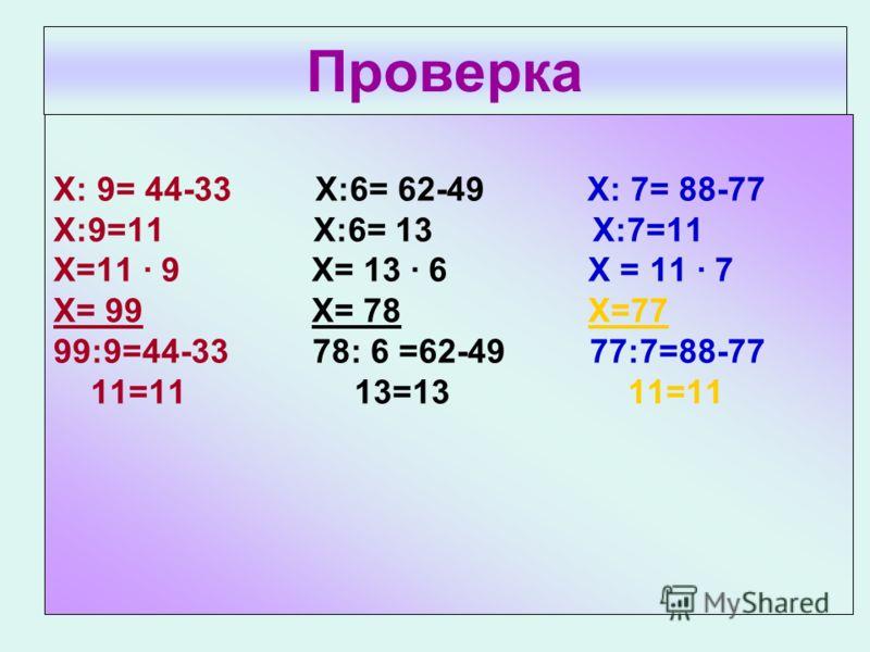 Проверка Х: 9= 44-33 Х:6= 62-49 Х: 7= 88-77 Х:9=11 Х:6= 13 Х:7=11 Х=11 · 9 Х= 13 · 6 Х = 11 · 7 Х= 99 Х= 78 Х=77 99:9=44-33 78: 6 =62-49 77:7=88-77 11=11 13=13 11=11